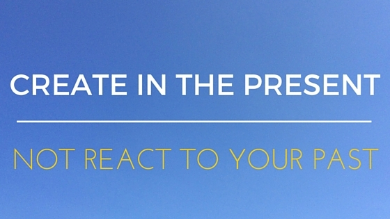 Create in the present, not react to your past.