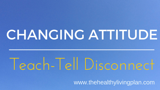 Changing attitude. The Teach-Tell Disconnect.